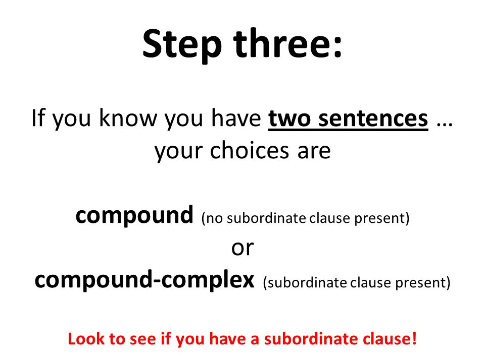 Step three: If you know you have two sentences … your choices are compound (no subordinate clause present) or compound-complex (subordinate clause present) Look to see if you have a subordinate clause!