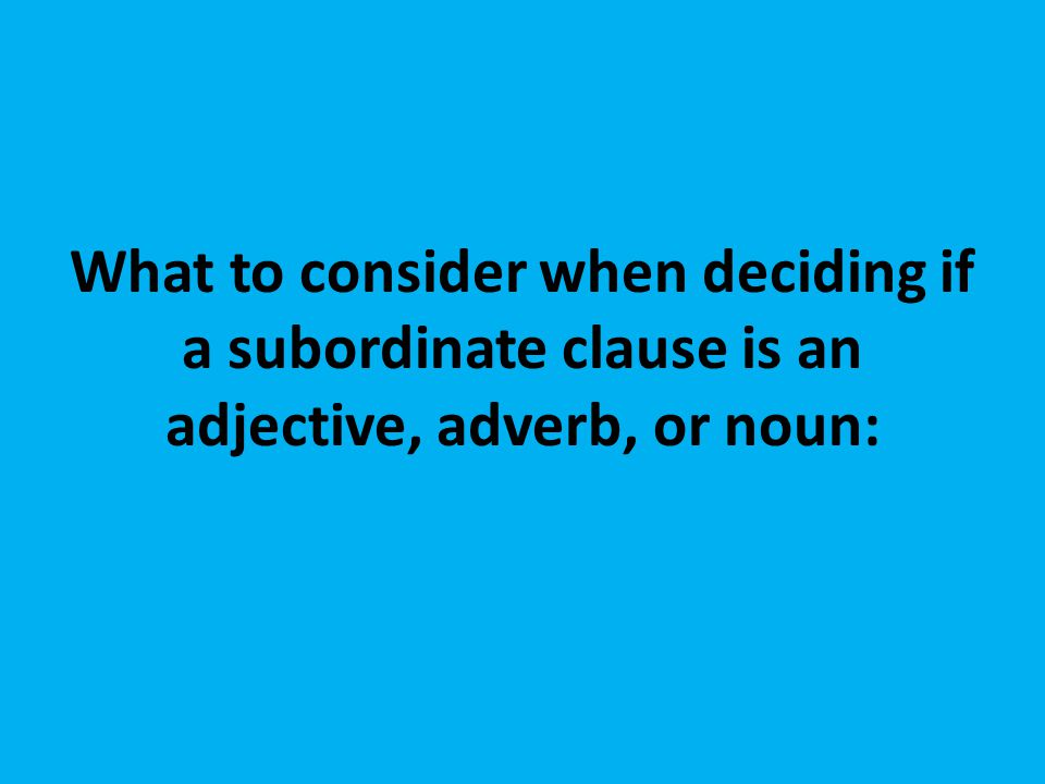What to consider when deciding if a subordinate clause is an adjective, adverb, or noun:
