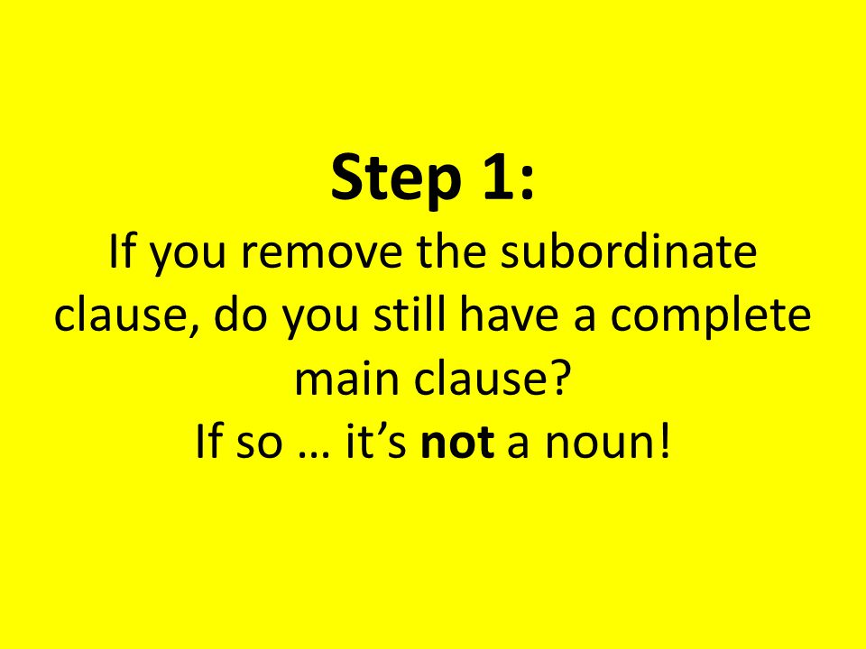 Step 1: If you remove the subordinate clause, do you still have a complete main clause.