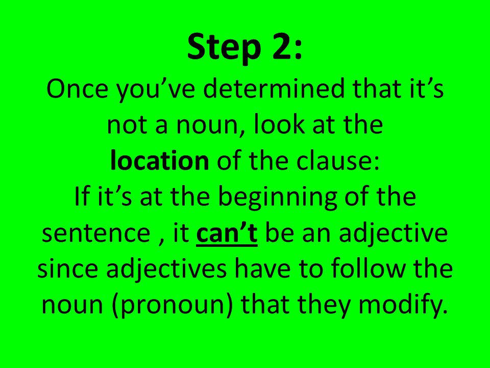 Step 2: Once you've determined that it's not a noun, look at the location of the clause: If it's at the beginning of the sentence , it can't be an adjective since adjectives have to follow the noun (pronoun) that they modify.