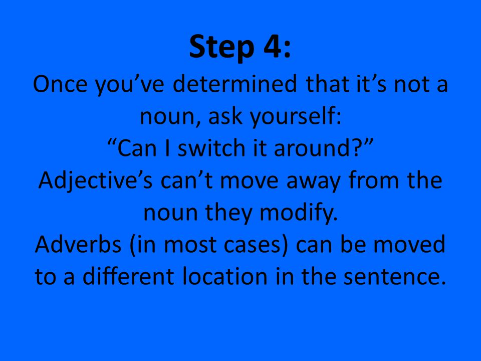 Step 4: Once you've determined that it's not a noun, ask yourself: Can I switch it around Adjective's can't move away from the noun they modify.