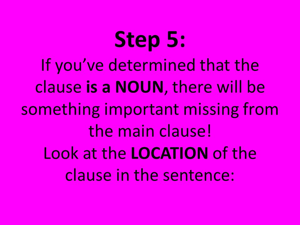 Step 5: If you've determined that the clause is a NOUN, there will be something important missing from the main clause.