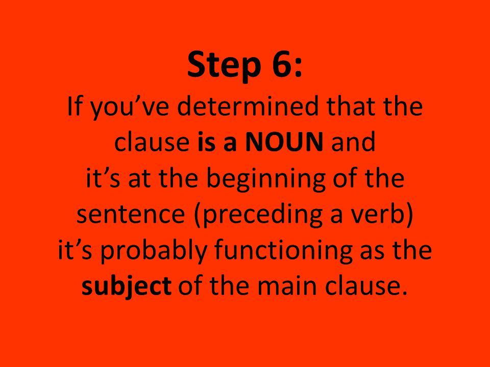 Step 6: If you've determined that the clause is a NOUN and it's at the beginning of the sentence (preceding a verb) it's probably functioning as the subject of the main clause.