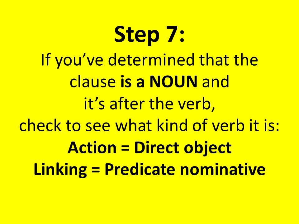 Step 7: If you've determined that the clause is a NOUN and it's after the verb, check to see what kind of verb it is: Action = Direct object Linking = Predicate nominative