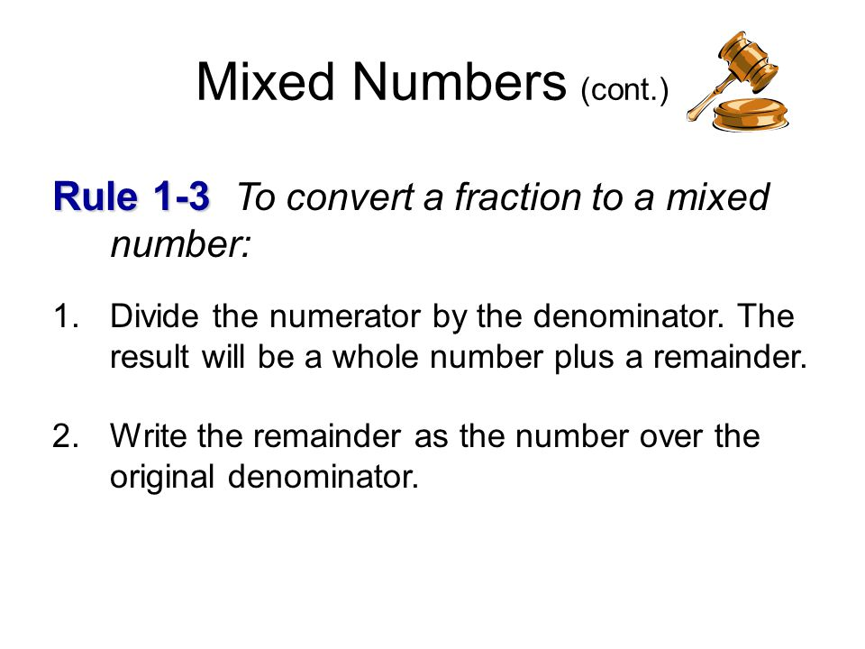 how to write a mixed number Writing improper fractions as mixed numbers to write an improper fraction as a mixed number, divide the numerator (top part) by the denominator (bottom part) the quotient is the whole number, and the remainder is the numerator.