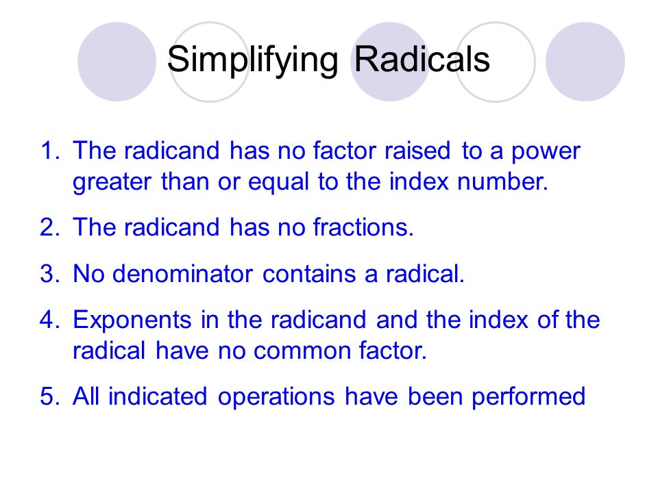 Simplifying Radicals The radicand has no factor raised to a power greater than or equal to the index number.