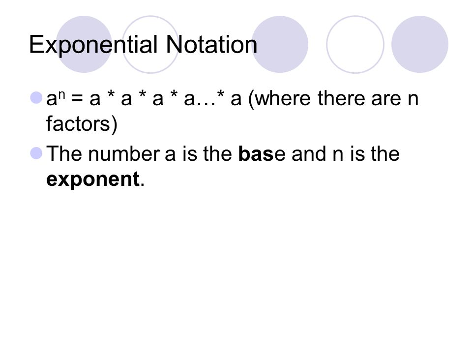 Exponential Notation an = a * a * a * a…* a (where there are n factors) The number a is the base and n is the exponent.