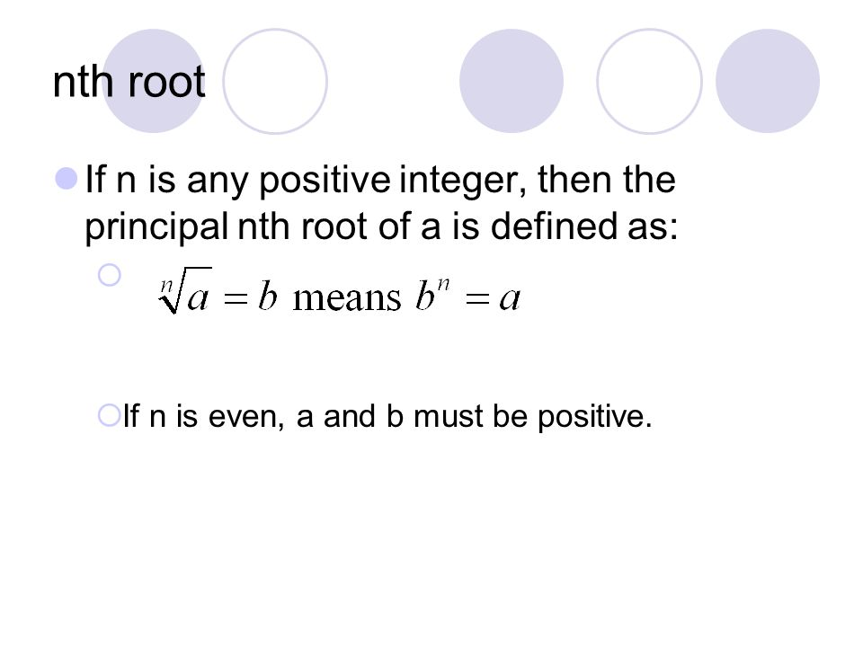 nth root If n is any positive integer, then the principal nth root of a is defined as: If n is even, a and b must be positive.