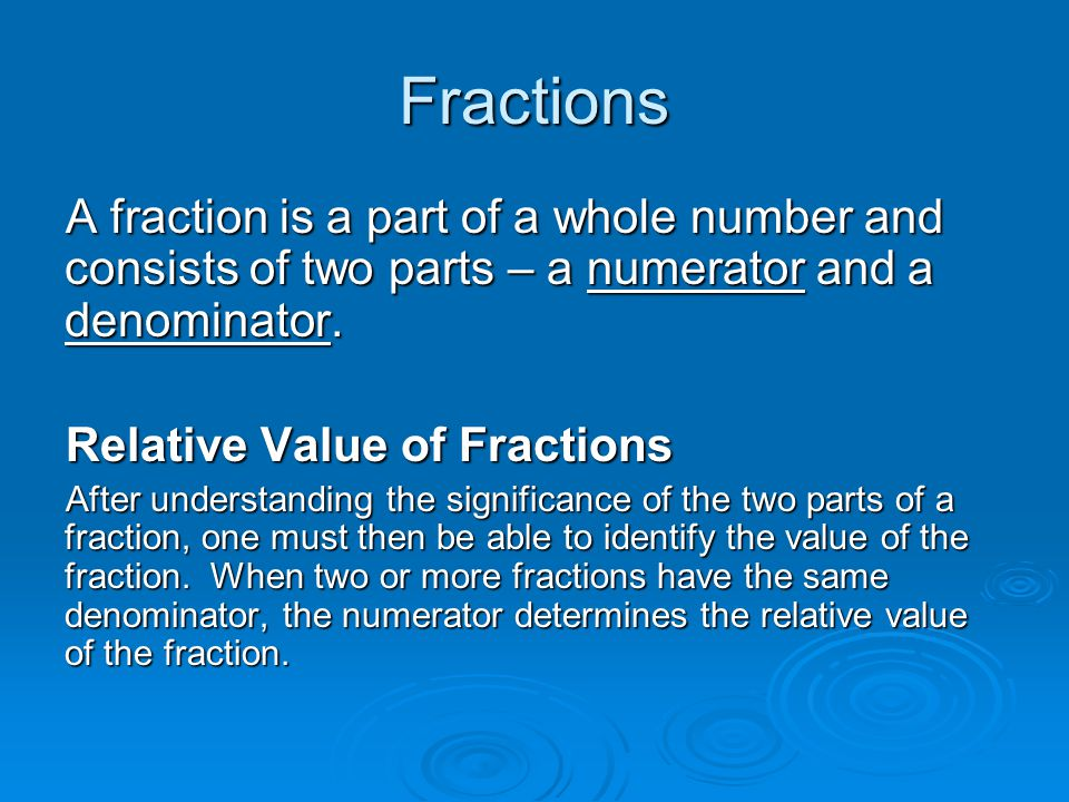 Fractions A fraction is a part of a whole number and consists of two parts – a numerator and a denominator.