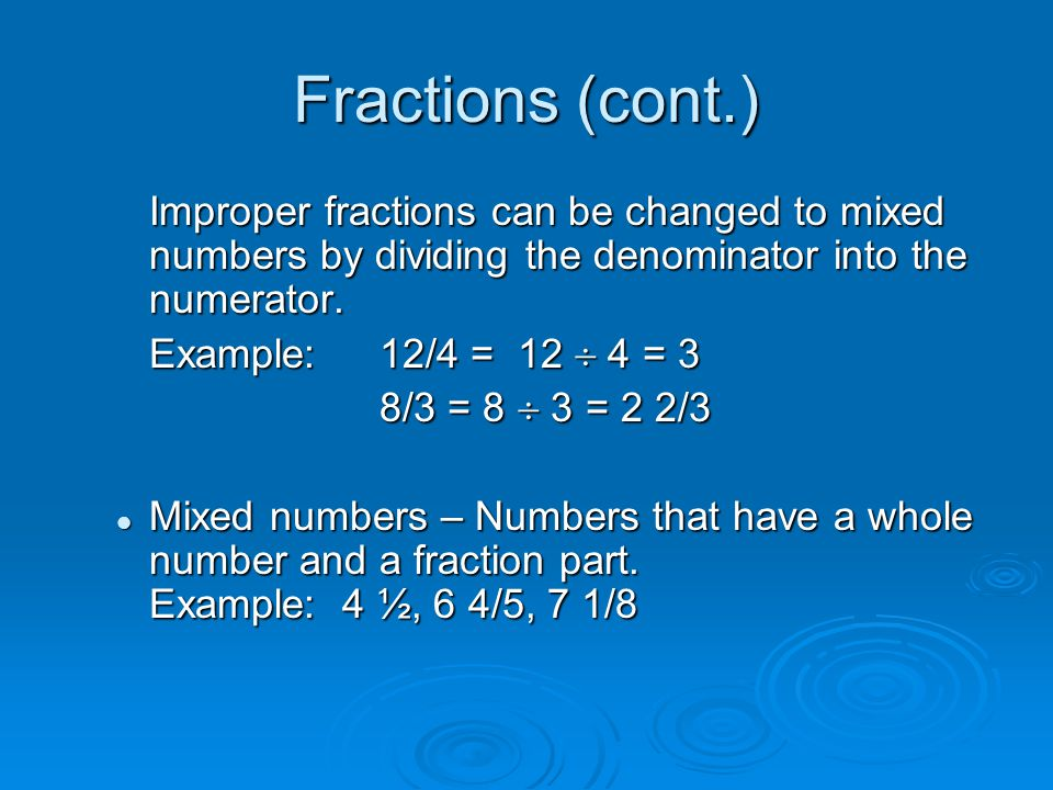 Fractions (cont.) Improper fractions can be changed to mixed numbers by dividing the denominator into the numerator.