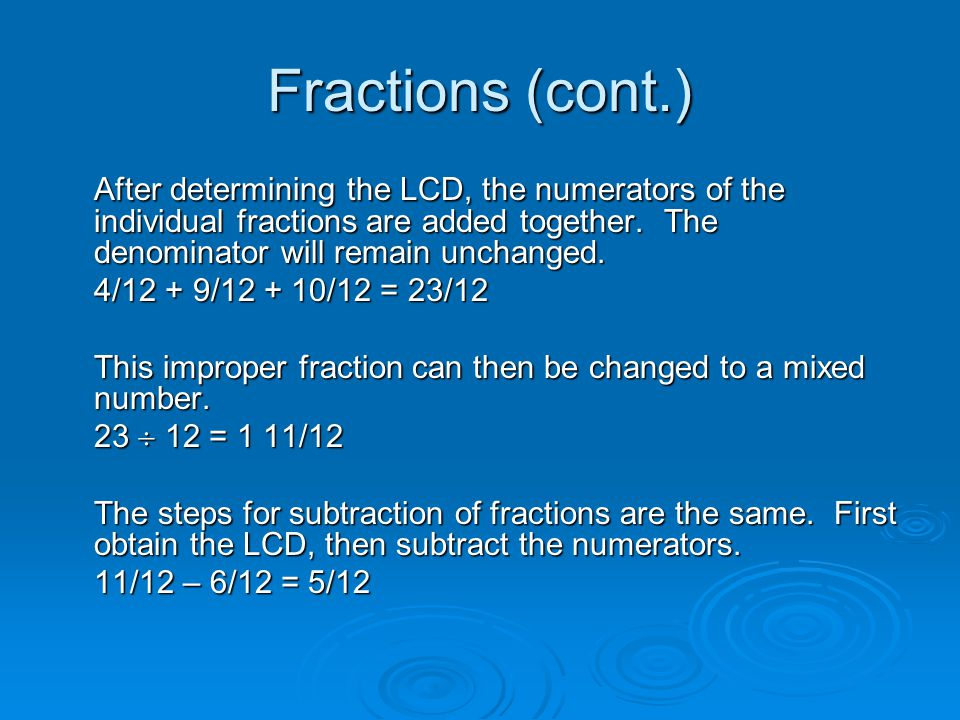 Fractions (cont.) After determining the LCD, the numerators of the individual fractions are added together. The denominator will remain unchanged.