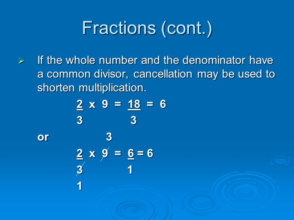 Fractions (cont.) If the whole number and the denominator have a common divisor, cancellation may be used to shorten multiplication.