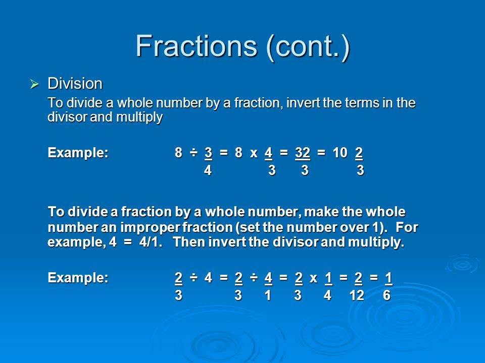 Fractions (cont.) Division. To divide a whole number by a fraction, invert the terms in the divisor and multiply.