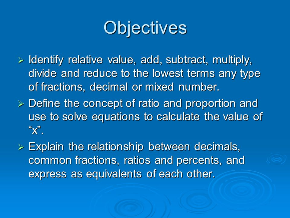 Objectives Identify relative value, add, subtract, multiply, divide and reduce to the lowest terms any type of fractions, decimal or mixed number.