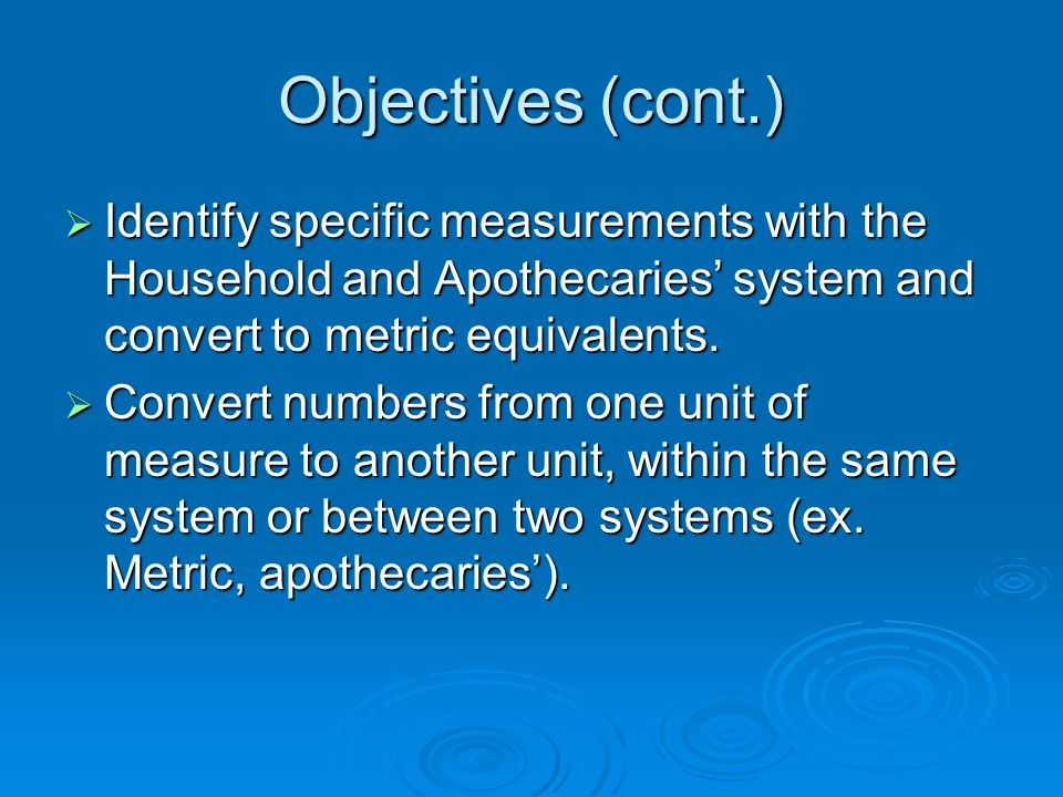 Objectives (cont.) Identify specific measurements with the Household and Apothecaries' system and convert to metric equivalents.