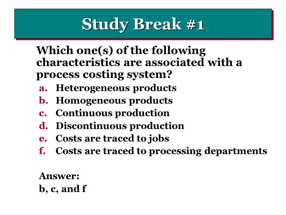 Study Break #1 Which one(s) of the following characteristics are associated with a process costing system