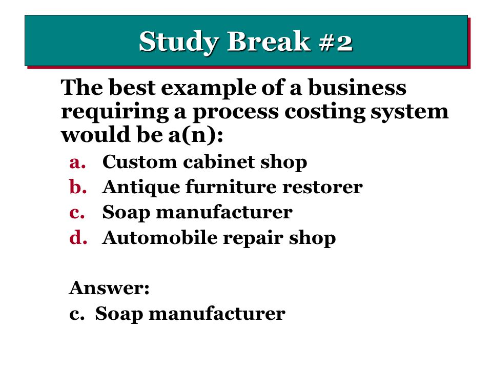 Study Break #2 The best example of a business requiring a process costing system would be a(n): Custom cabinet shop.