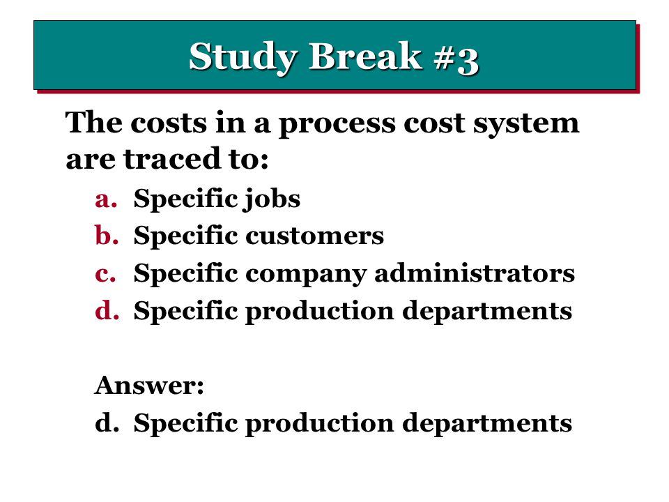 Study Break #3 The costs in a process cost system are traced to: