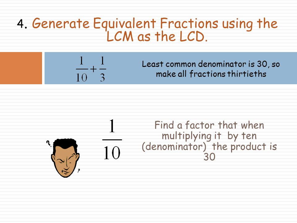 4. Generate Equivalent Fractions using the LCM as the LCD.