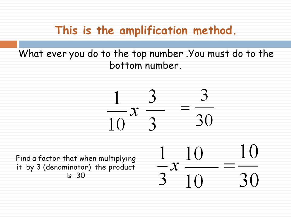 This is the amplification method. What ever you do to the top number