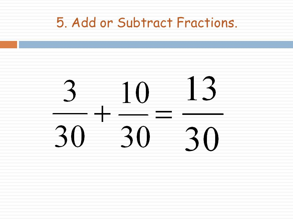 5. Add or Subtract Fractions.