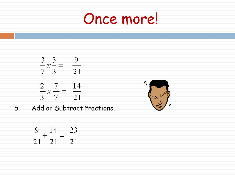 Once more! 5. Add or Subtract Fractions.