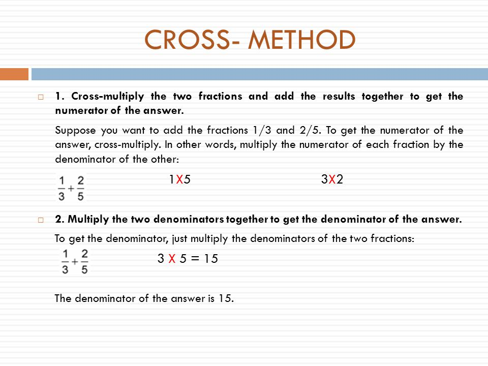 CROSS- METHOD 1. Cross-multiply the two fractions and add the results together to get the numerator of the answer.