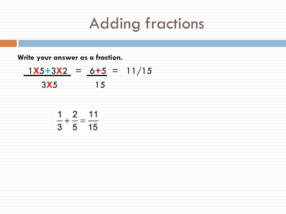 Adding fractions 1X5+3X2 = 6+5 = 11/15 3X5 15