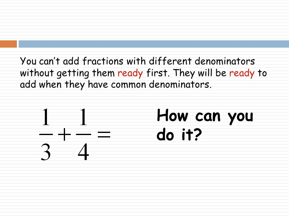 You can't add fractions with different denominators without getting them ready first. They will be ready to add when they have common denominators.