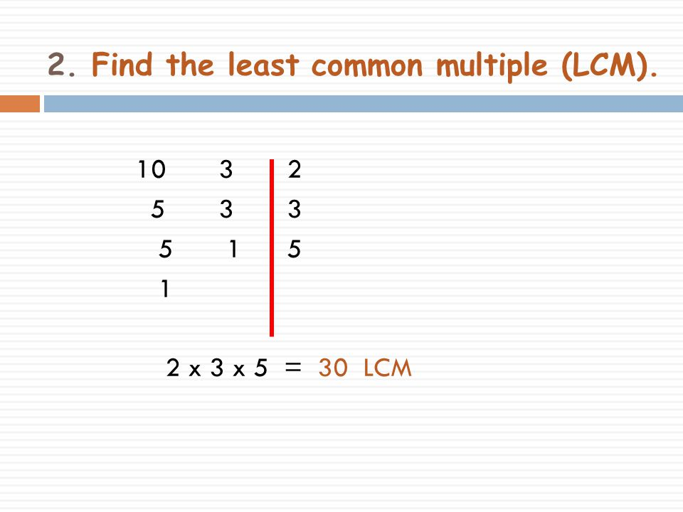 2. Find the least common multiple (LCM).