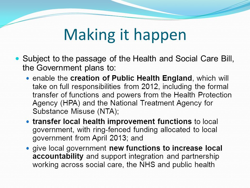 Making it happen Subject to the passage of the Health and Social Care Bill, the Government plans to: