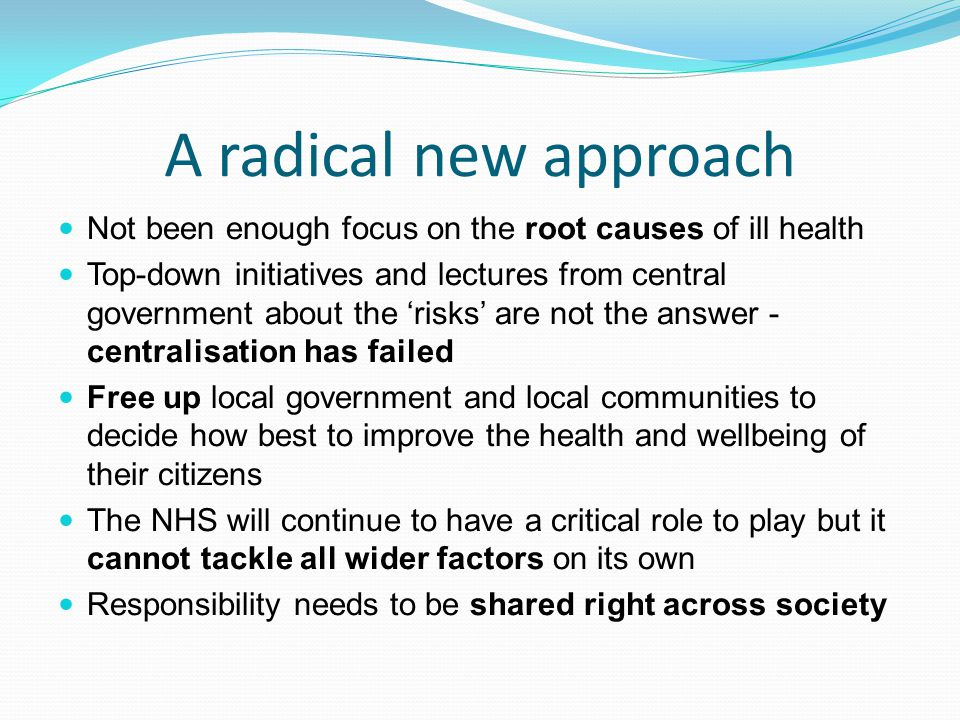 A radical new approach Not been enough focus on the root causes of ill health.