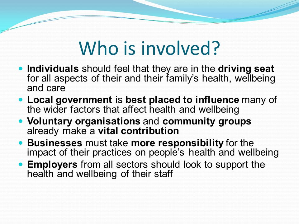 Who is involved Individuals should feel that they are in the driving seat for all aspects of their and their family's health, wellbeing and care.