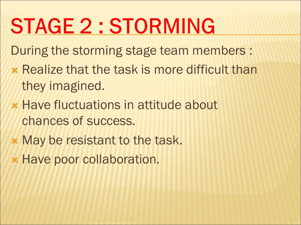 STAGE 2 : STORMING During the storming stage team members :