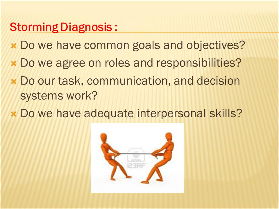 Storming Diagnosis : Do we have common goals and objectives Do we agree on roles and responsibilities