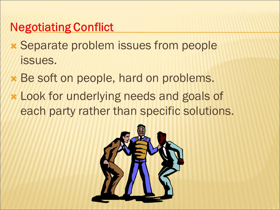 Negotiating Conflict Separate problem issues from people issues. Be soft on people, hard on problems.
