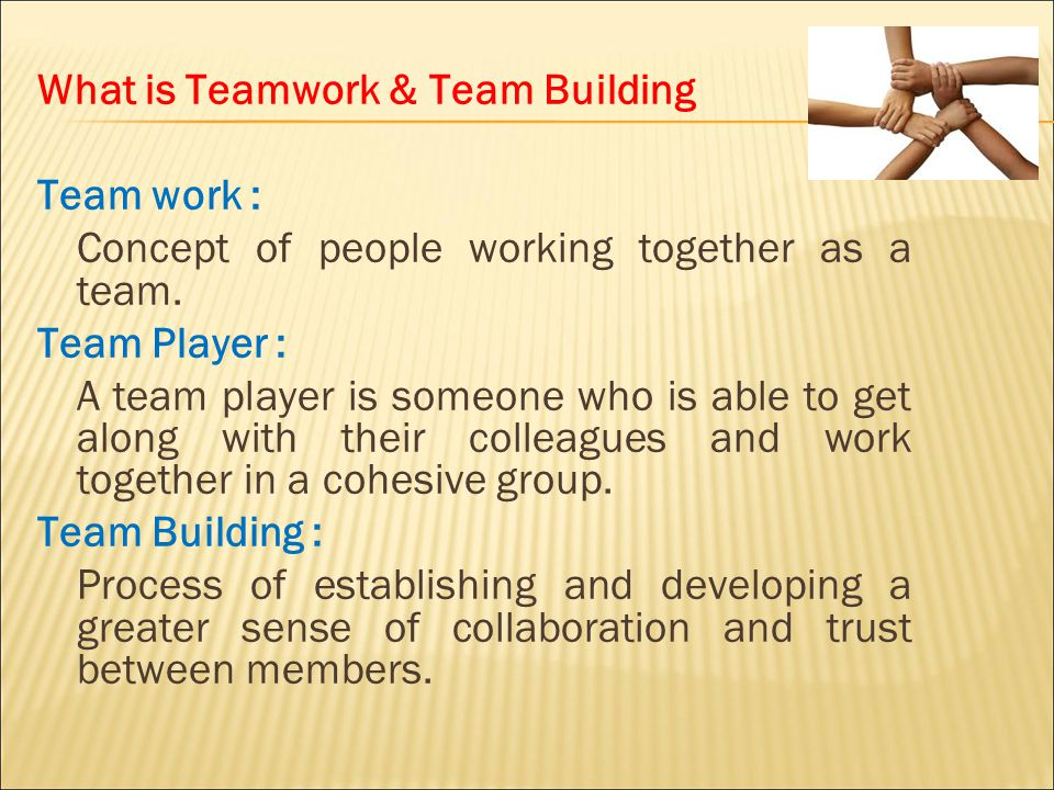 What is Teamwork & Team Building Team work : Concept of people working together as a team.
