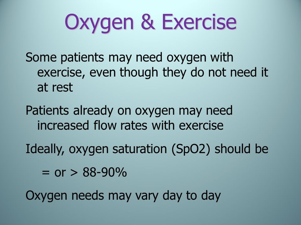 Oxygen & Exercise Some patients may need oxygen with exercise, even though they do not need it at rest.