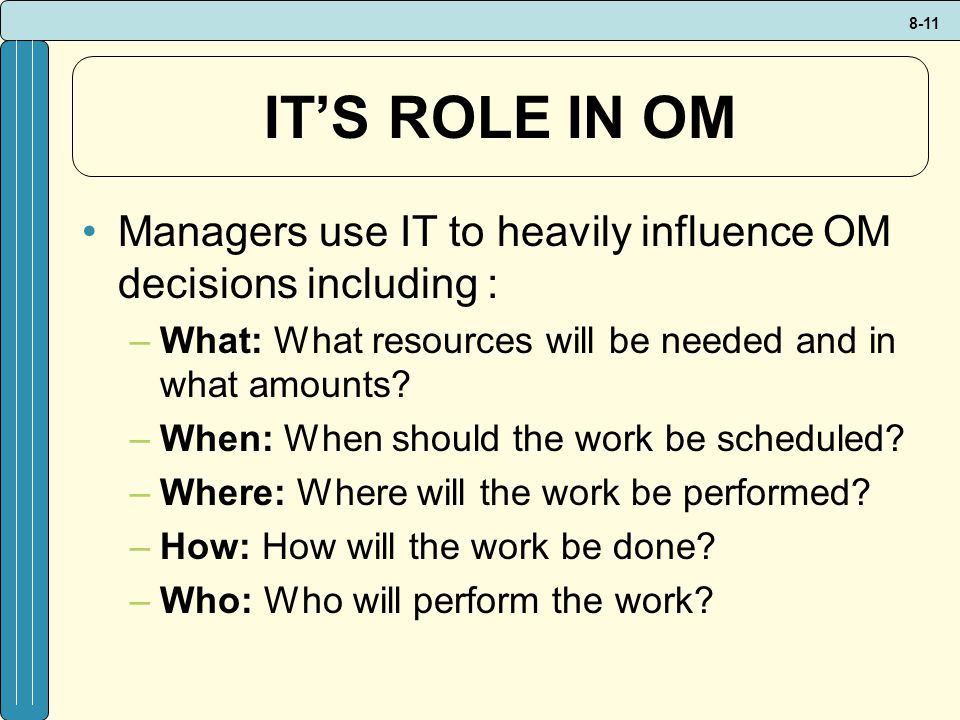 IT'S ROLE IN OM Managers use IT to heavily influence OM decisions including : What: What resources will be needed and in what amounts