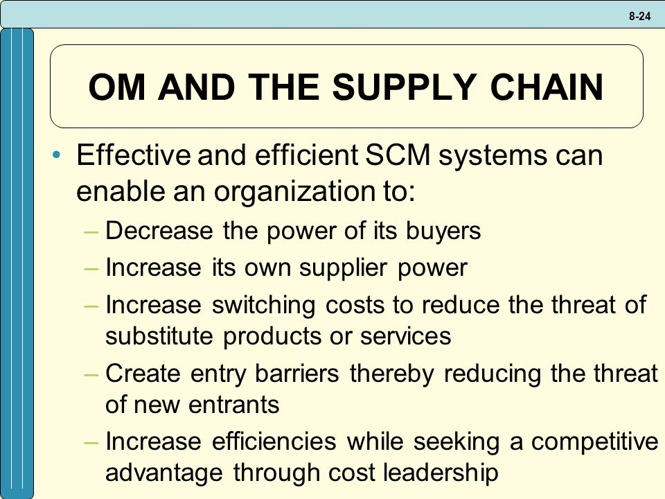 OM AND THE SUPPLY CHAIN Effective and efficient SCM systems can enable an organization to: Decrease the power of its buyers.