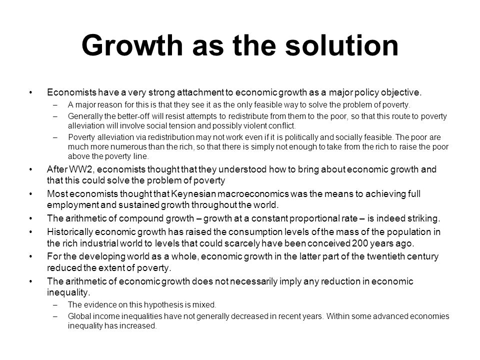 Growth as the solution Economists have a very strong attachment to economic growth as a major policy objective.