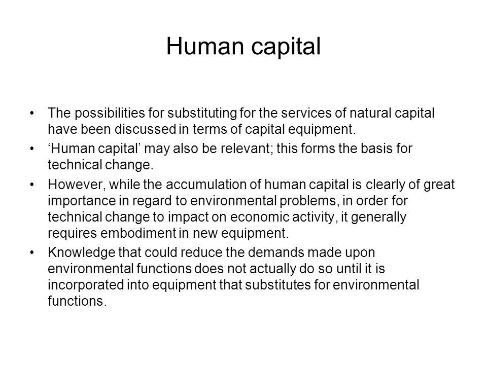 Human capital The possibilities for substituting for the services of natural capital have been discussed in terms of capital equipment.