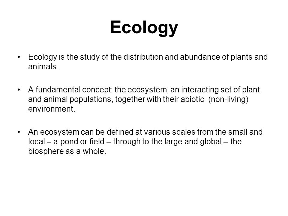 Ecology Ecology is the study of the distribution and abundance of plants and animals.