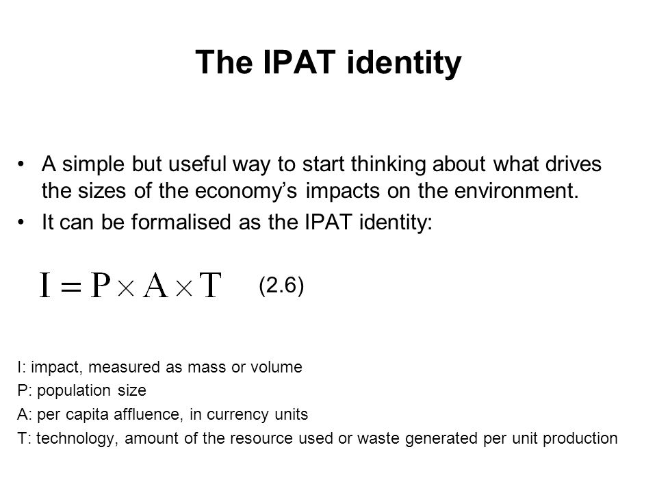 The IPAT identity A simple but useful way to start thinking about what drives the sizes of the economy's impacts on the environment.