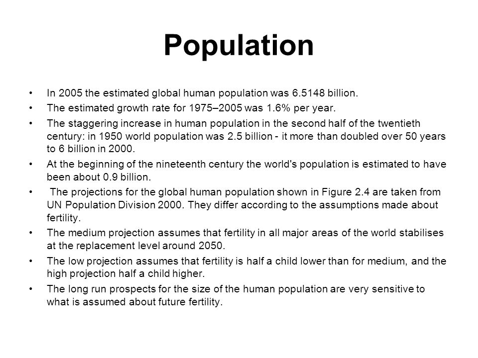 Population In 2005 the estimated global human population was 6.5148 billion. The estimated growth rate for 1975–2005 was 1.6% per year.