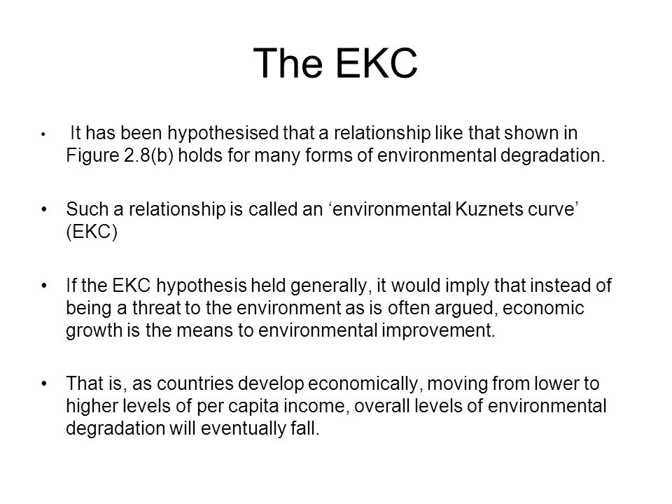The EKC It has been hypothesised that a relationship like that shown in Figure 2.8(b) holds for many forms of environmental degradation.