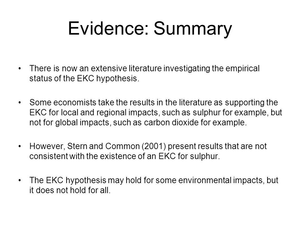 Evidence: Summary There is now an extensive literature investigating the empirical status of the EKC hypothesis.