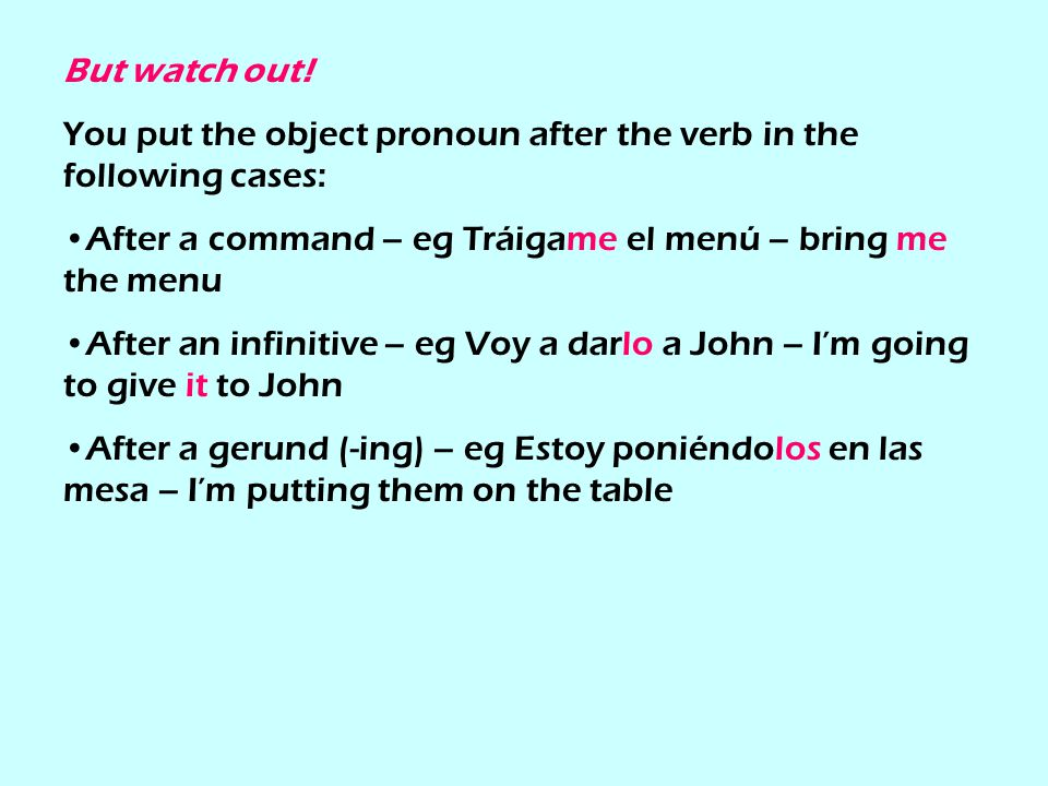 But watch out! You put the object pronoun after the verb in the following cases: After a command – eg Tráigame el menú – bring me the menu.