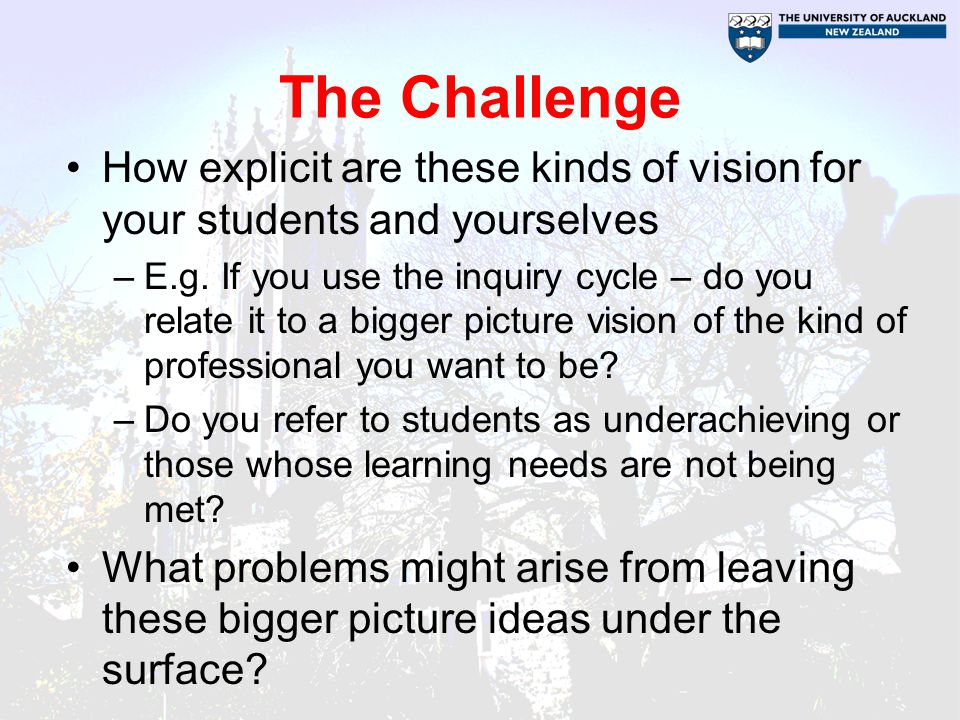 The Challenge How explicit are these kinds of vision for your students and yourselves.