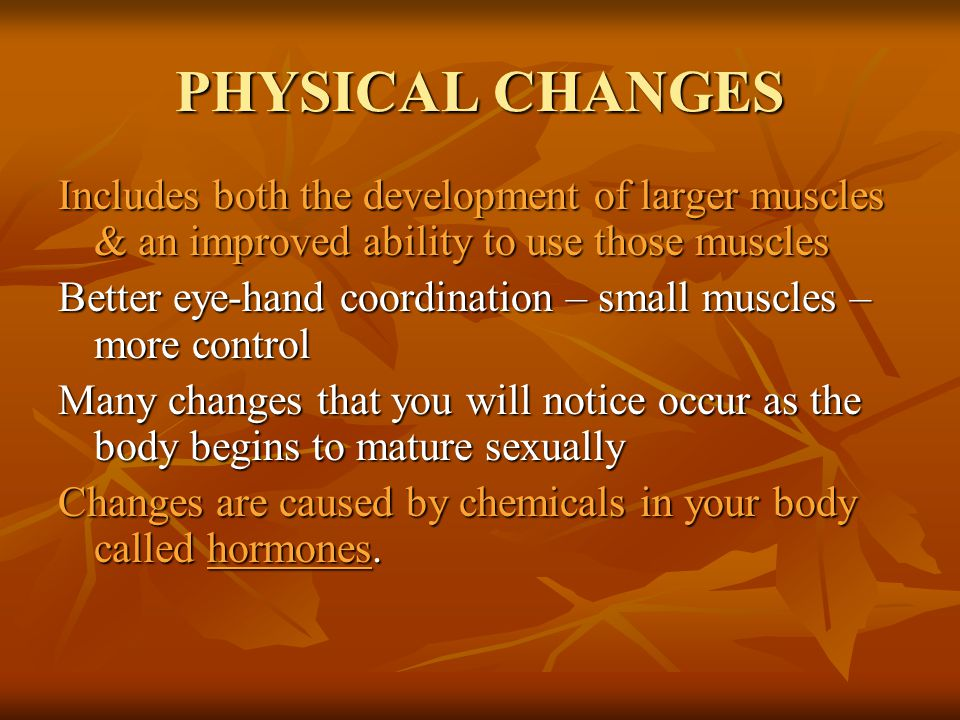 PHYSICAL CHANGES Includes both the development of larger muscles & an improved ability to use those muscles.